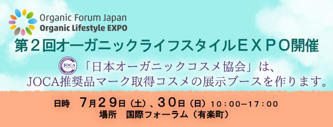 第2回オーガニックライフスタイルEXPO開催 「日本オーガニックコスメ協会」は、 JOCA推奨品マーク取得コスメの展示ブースを作ります。  日時 7月29日(土)、30日(日)10:00-17:00 場所 国際フォーラム(有楽町)