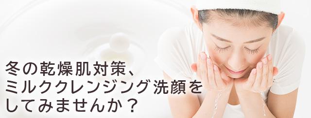 冬の乾燥肌対策、 ミルククレンジング洗顔をしてみませんか?