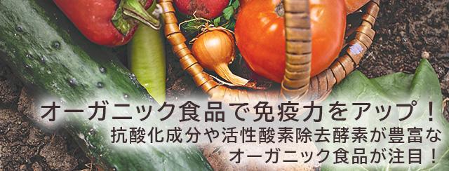 オーガニック食品で免疫力をアップ! 抗酸化成分や活性酸素除去酵素が豊富なオーガニック食品が注目!