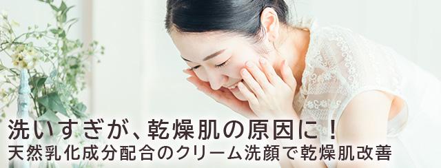 洗いすぎが、乾燥肌の原因に! 天然乳化成分配合のクリーム洗顔で乾燥肌改善